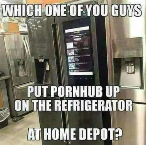 l-15448-which-one-of-you-guys-put-pornhub-up-on-the-refrigerator-at-home-depot
